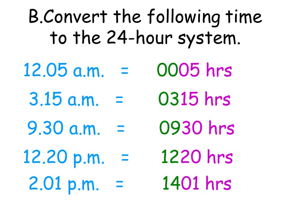 12.05 a.m. = 3.15 a.m. = 9.30 a.m. = 12.20 p.m. = 2.01 p.m. = 0005 hrs 0315 hrs 0930 hrs 1220 hrs 1401 hrs B.Convert the following time to the 24-hour
