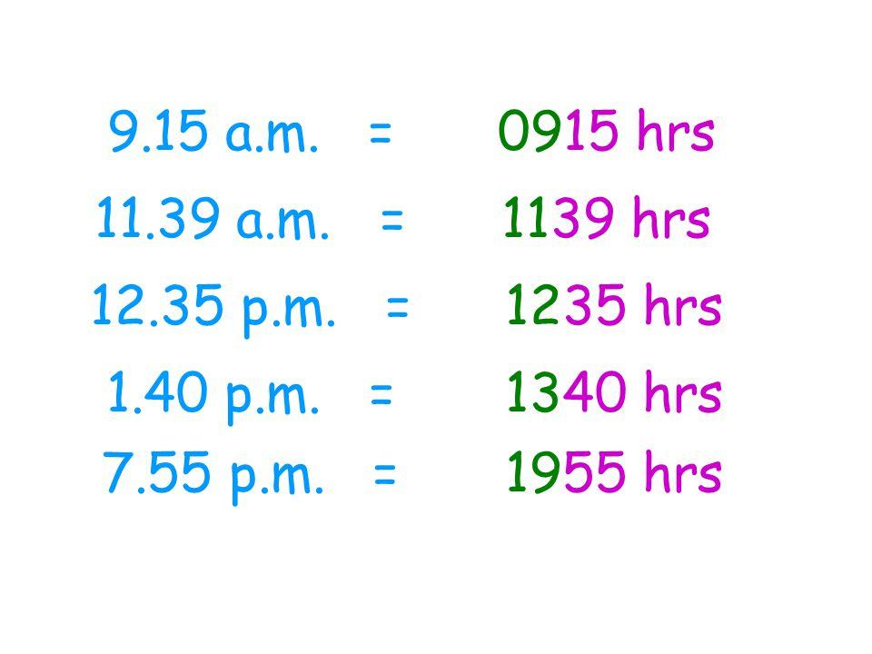 9.15 a.m. = 11.39 a.m. = 12.35 p.m. = 1.40 p.m. = 7.55 p.m. = 0915 hrs 1139 hrs 1235 hrs 1340 hrs 1955 hrs