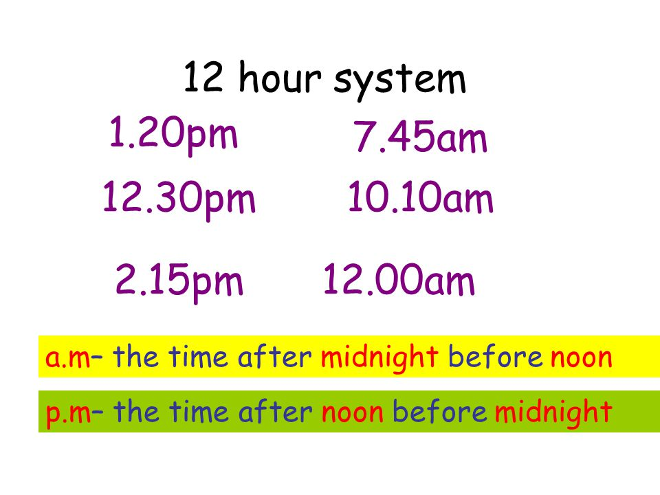 12 hour system 1.20pm 12.30pm 2.15pm 7.45am 10.10am 12.00am a.m– the time after midnight before noon p.m– the time after noon before midnight