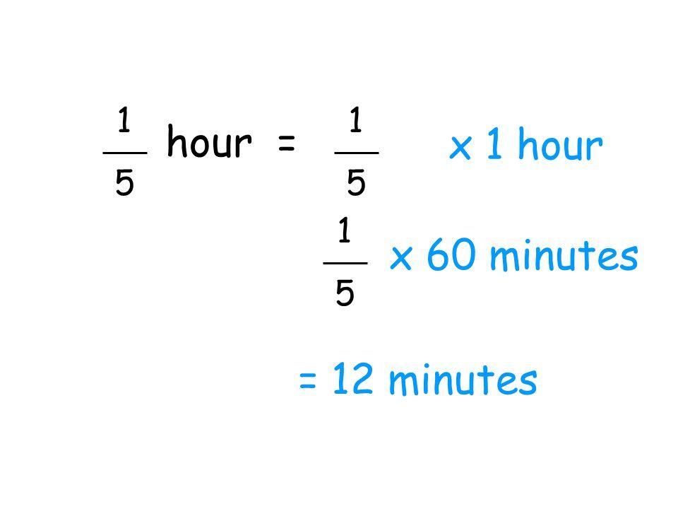 1 5 hour = x 1 hour 1 5 = 12 minutes x 60 minutes 1 5