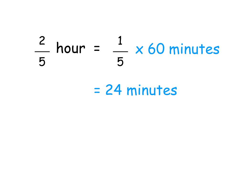 2 5 hour = x 60 minutes 1 5 = 24 minutes