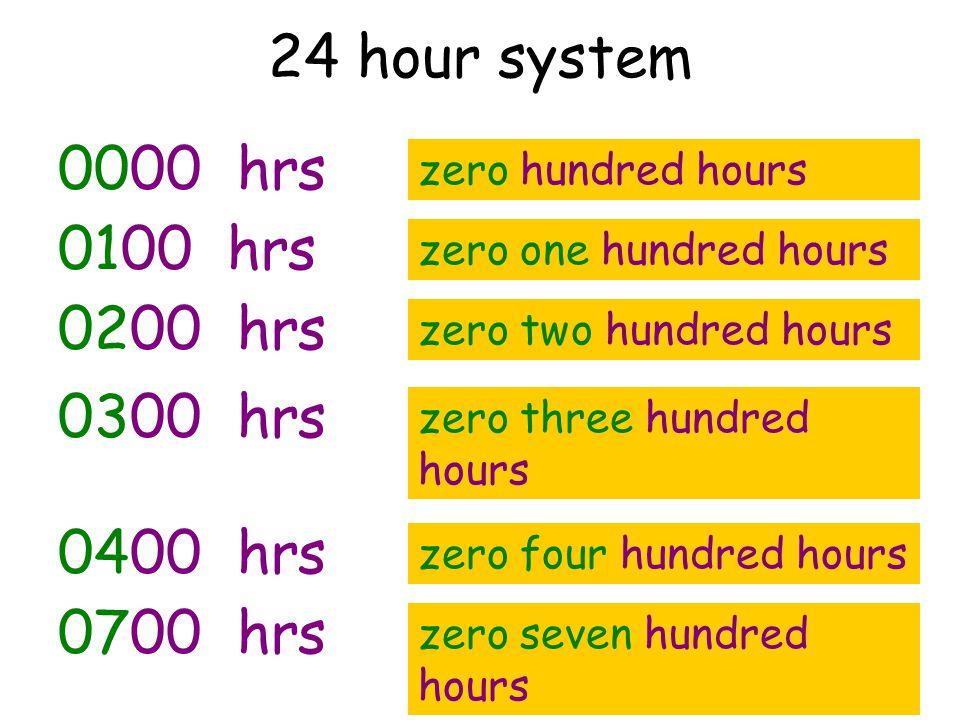 24 hour system 0000 hrs zero hundred hours 0100 hrs zero one hundred hours 0200 hrs zero two hundred hours 0300 hrs zero three hundred hours 0400 hrs