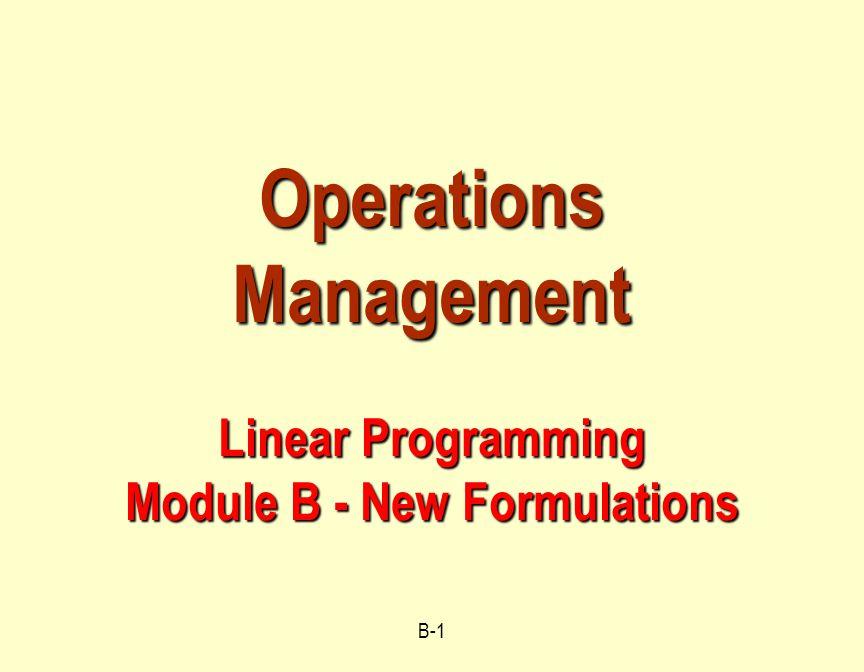 B-1 Operations Management Linear Programming Module B - New Formulations