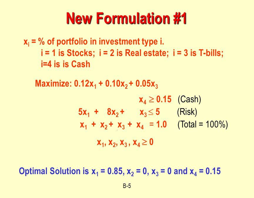B-5 New Formulation #1 : Maximize: 0.12x 1 + 0.10x 2 + 0.05x 3 x i = % of portfolio in investment type i.