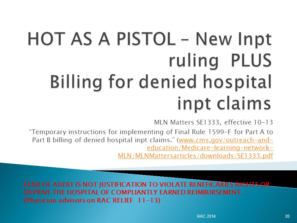 MLN Matters SE1333, effective 10-13 Temporary instructions for implementing of Final Rule 1599-F for Part A to Part B billing of denied hospital inpt claims. (www.cms.gov/outreach-and- education/Medicare-learning-network- MLN/MLNMattersarticles/downloads/SE1333.pdfwww.cms.gov/outreach-and- education/Medicare-learning-network- MLN/MLNMattersarticles/downloads/SE1333.pdf FEAR OF AUDIT IS NOT JUSTIFICATION TO VIOLATE BENEFICARIES RIGHTS OR DEPRIVE THE HOSPITAL OF COMPLIANTLY EARNED REIMBURSEMENT.
