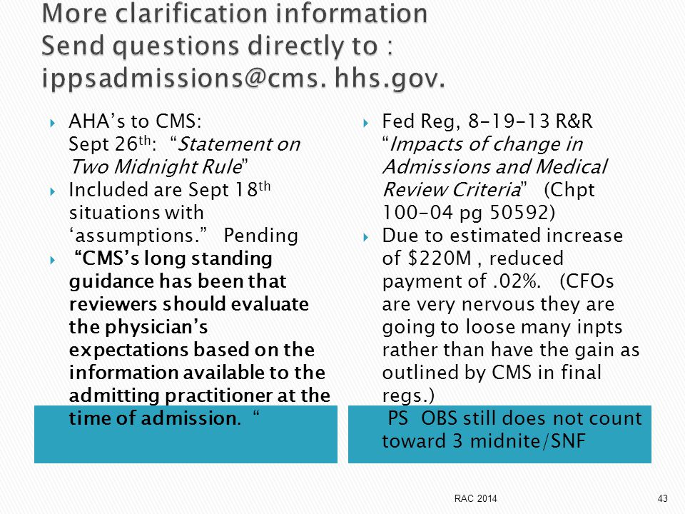  AHA's to CMS: Sept 26 th : Statement on Two Midnight Rule  Included are Sept 18 th situations with 'assumptions. Pending  CMS's long standing guidance has been that reviewers should evaluate the physician's expectations based on the information available to the admitting practitioner at the time of admission.
