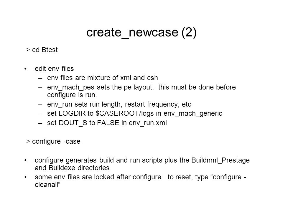 create_newcase (2) > cd Btest edit env files –env files are mixture of xml and csh –env_mach_pes sets the pe layout.