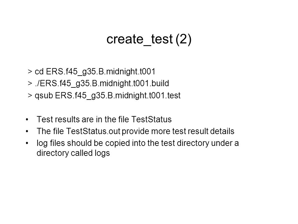 create_test (2) > cd ERS.f45_g35.B.midnight.t001 >./ERS.f45_g35.B.midnight.t001.build > qsub ERS.f45_g35.B.midnight.t001.test Test results are in the file TestStatus The file TestStatus.out provide more test result details log files should be copied into the test directory under a directory called logs