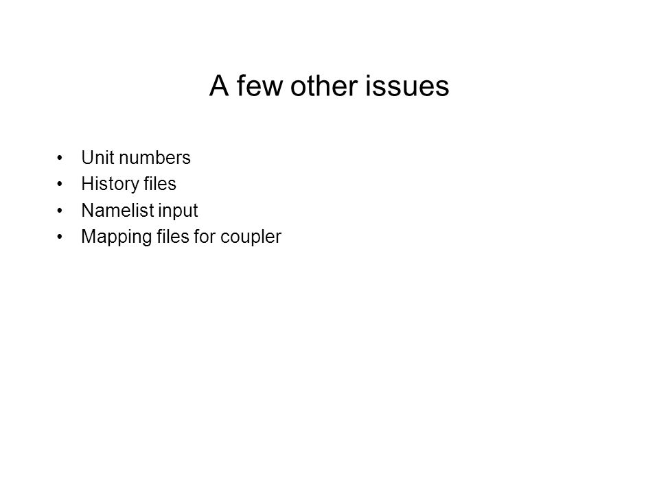A few other issues Unit numbers History files Namelist input Mapping files for coupler