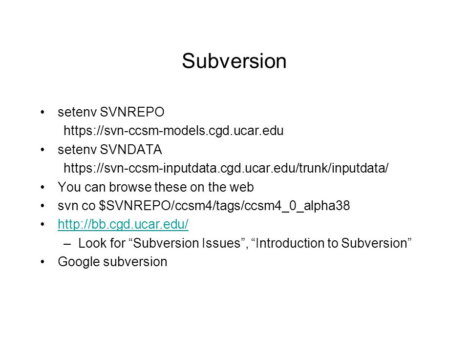 Subversion setenv SVNREPO https://svn-ccsm-models.cgd.ucar.edu setenv SVNDATA https://svn-ccsm-inputdata.cgd.ucar.edu/trunk/inputdata/ You can browse these on the web svn co $SVNREPO/ccsm4/tags/ccsm4_0_alpha38 http://bb.cgd.ucar.edu/ –Look for Subversion Issues , Introduction to Subversion Google subversion