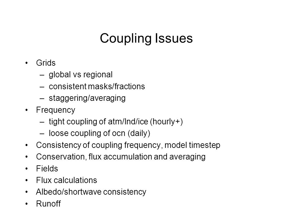 Coupling Issues Grids –global vs regional –consistent masks/fractions –staggering/averaging Frequency –tight coupling of atm/lnd/ice (hourly+) –loose coupling of ocn (daily) Consistency of coupling frequency, model timestep Conservation, flux accumulation and averaging Fields Flux calculations Albedo/shortwave consistency Runoff