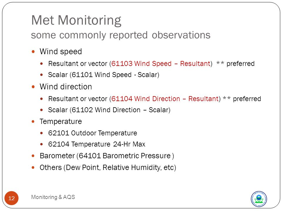 Met Monitoring some commonly reported observations Monitoring & AQS 12 Wind speed Resultant or vector (61103 Wind Speed – Resultant) ** preferred Scalar (61101 Wind Speed - Scalar) Wind direction Resultant or vector (61104 Wind Direction – Resultant) ** preferred Scalar (61102 Wind Direction – Scalar) Temperature 62101 Outdoor Temperature 62104 Temperature 24-Hr Max Barometer (64101 Barometric Pressure ) Others (Dew Point, Relative Humidity, etc)