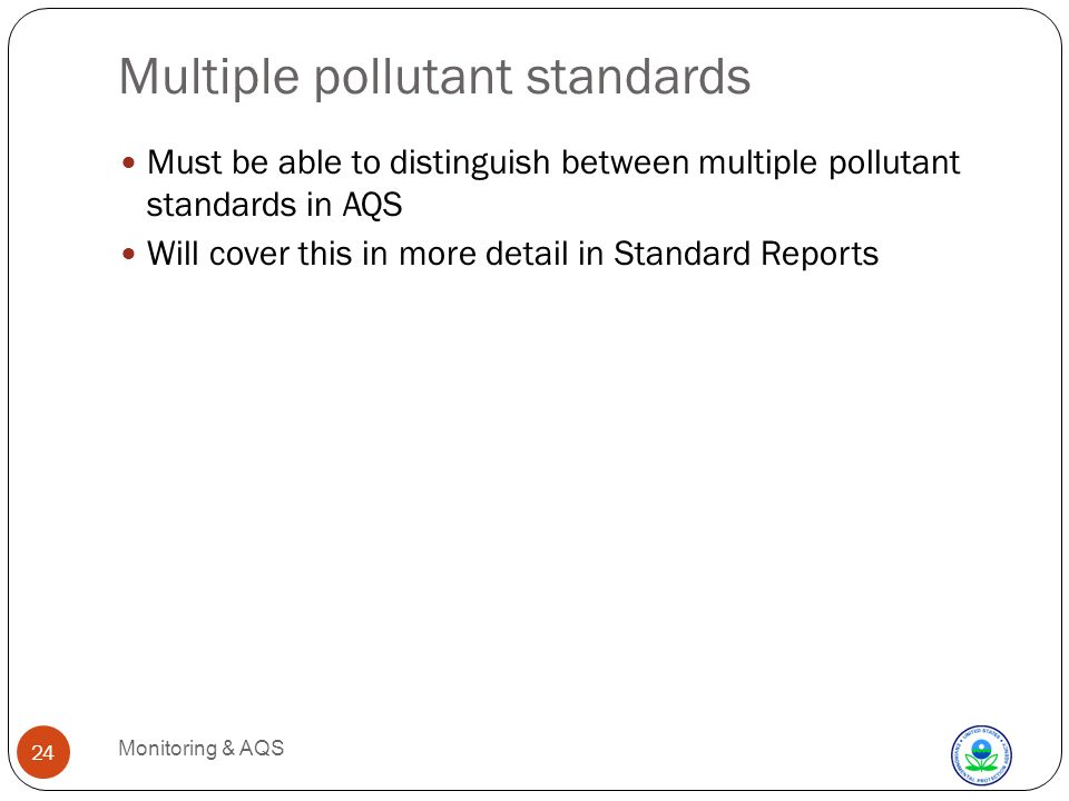 Multiple pollutant standards Monitoring & AQS 24 Must be able to distinguish between multiple pollutant standards in AQS Will cover this in more detail in Standard Reports
