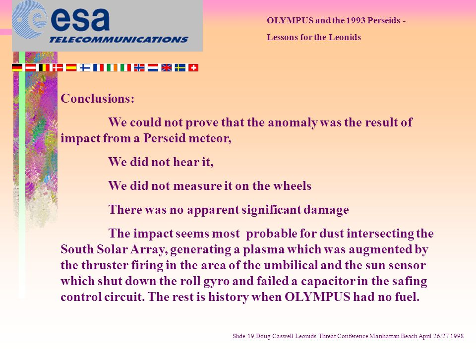 OLYMPUS and the 1993 Perseids - Lessons for the Leonids Slide 19 Doug Caswell Leonids Threat Conference Manhattan Beach April 26/27 1998 Conclusions: We could not prove that the anomaly was the result of impact from a Perseid meteor, We did not hear it, We did not measure it on the wheels There was no apparent significant damage The impact seems most probable for dust intersecting the South Solar Array, generating a plasma which was augmented by the thruster firing in the area of the umbilical and the sun sensor which shut down the roll gyro and failed a capacitor in the safing control circuit.