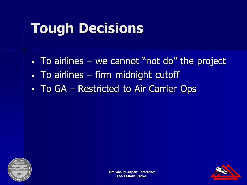 30th Annual Airport Conference FAA Eastern Region Tough Decisions  To airlines – we cannot not do the project  To airlines – firm midnight cutoff  To GA – Restricted to Air Carrier Ops