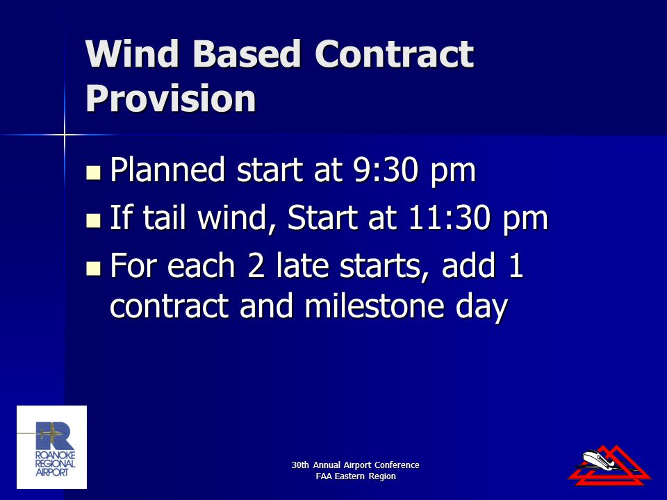 30th Annual Airport Conference FAA Eastern Region Wind Based Contract Provision Planned start at 9:30 pm Planned start at 9:30 pm If tail wind, Start at 11:30 pm If tail wind, Start at 11:30 pm For each 2 late starts, add 1 contract and milestone day For each 2 late starts, add 1 contract and milestone day