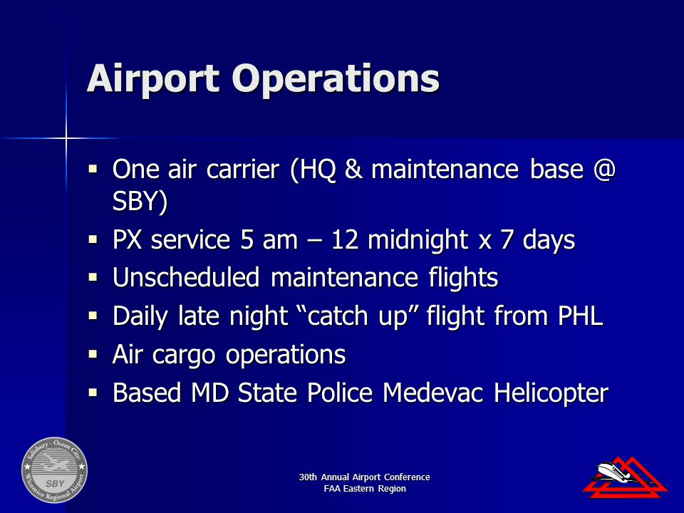 30th Annual Airport Conference FAA Eastern Region Airport Operations  One air carrier (HQ & maintenance base @ SBY)  PX service 5 am – 12 midnight x 7 days  Unscheduled maintenance flights  Daily late night catch up flight from PHL  Air cargo operations  Based MD State Police Medevac Helicopter