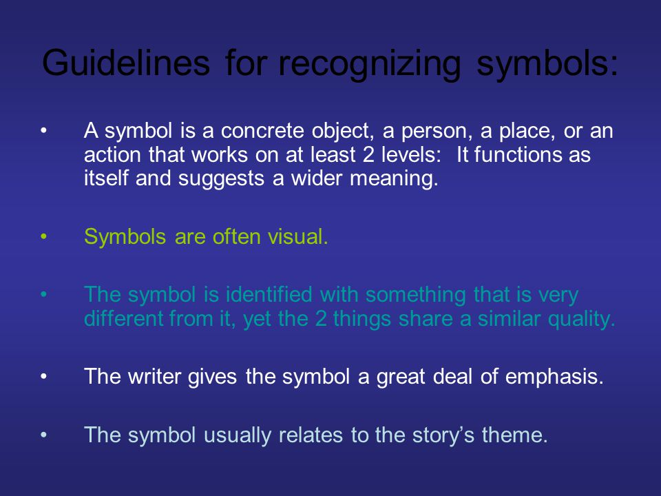 Guidelines for recognizing symbols: A symbol is a concrete object, a person, a place, or an action that works on at least 2 levels: It functions as itself and suggests a wider meaning.
