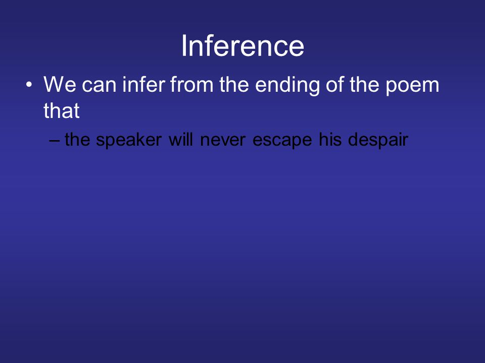 Inference We can infer from the ending of the poem that –the speaker will never escape his despair