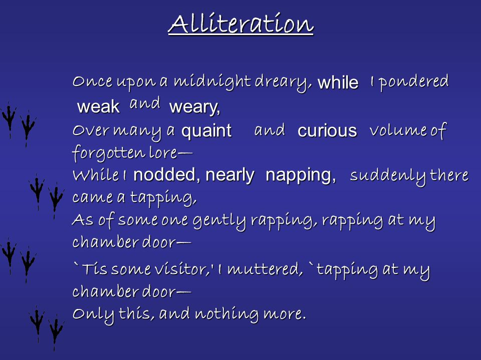 Alliteration Once upon a midnight dreary, I pondered and Over many a and volume of forgotten lore— While I suddenly there came a tapping, As of some one gently rapping, rapping at my chamber door— `Tis some visitor, I muttered, `tapping at my chamber door— Only this, and nothing more.