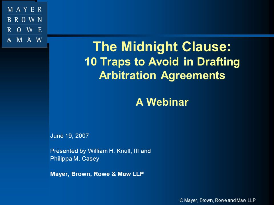 © Mayer, Brown, Rowe and Maw LLP The Midnight Clause: 10 Traps to Avoid in Drafting Arbitration Agreements A Webinar June 19, 2007 Presented by Willia