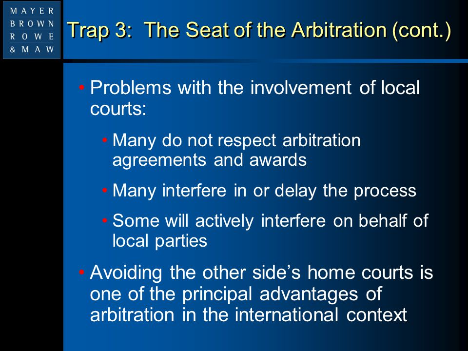 Trap 3: The Seat of the Arbitration (cont.) Problems with the involvement of local courts: Many do not respect arbitration agreements and awards Many