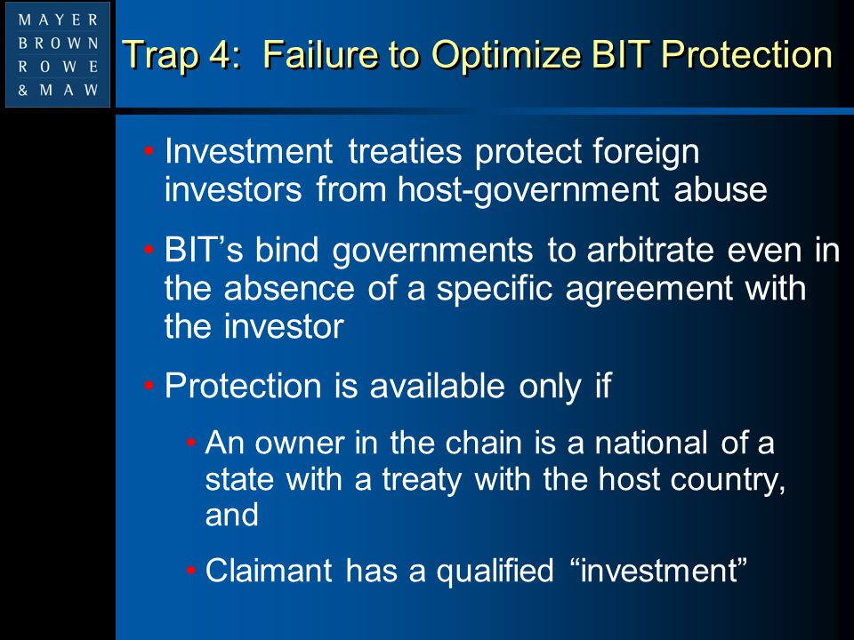 Trap 4: Failure to Optimize BIT Protection Investment treaties protect foreign investors from host-government abuse BIT's bind governments to arbitrat