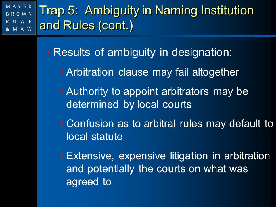 Trap 5: Ambiguity in Naming Institution and Rules (cont.) Results of ambiguity in designation: Arbitration clause may fail altogether Authority to app