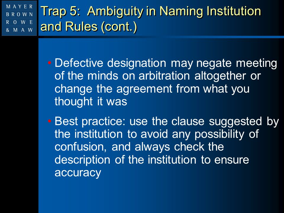 Trap 5: Ambiguity in Naming Institution and Rules (cont.) Defective designation may negate meeting of the minds on arbitration altogether or change th