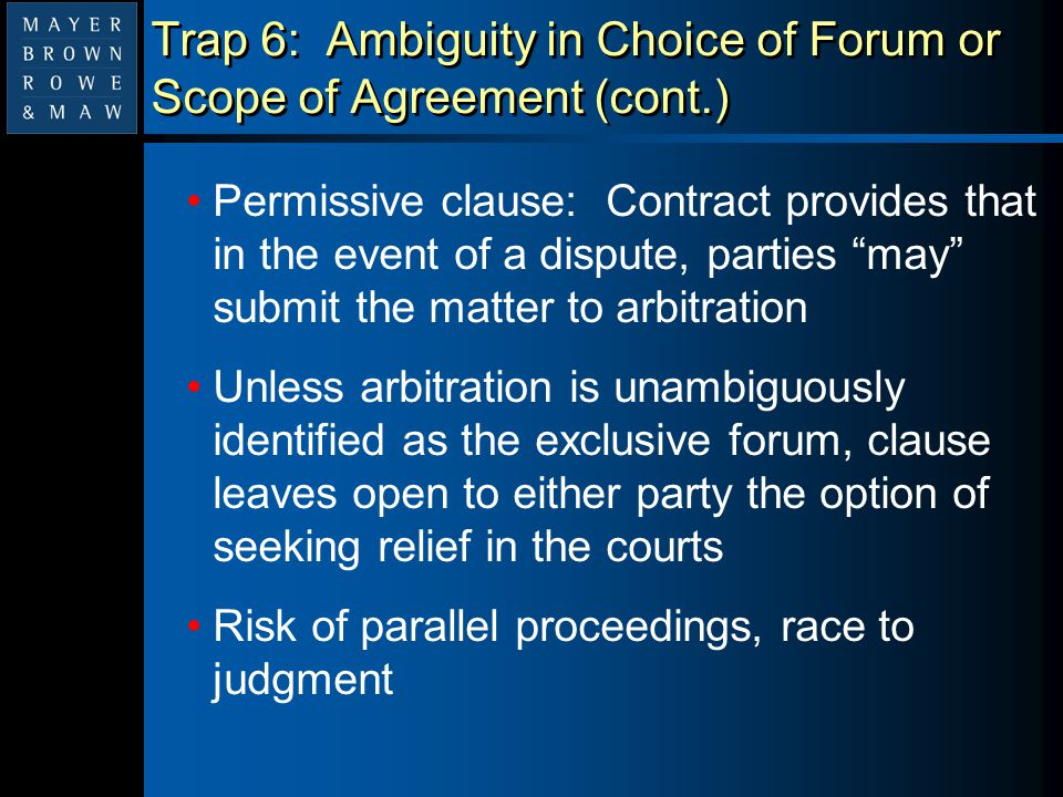 """Trap 6: Ambiguity in Choice of Forum or Scope of Agreement (cont.) Permissive clause: Contract provides that in the event of a dispute, parties """"may"""""""