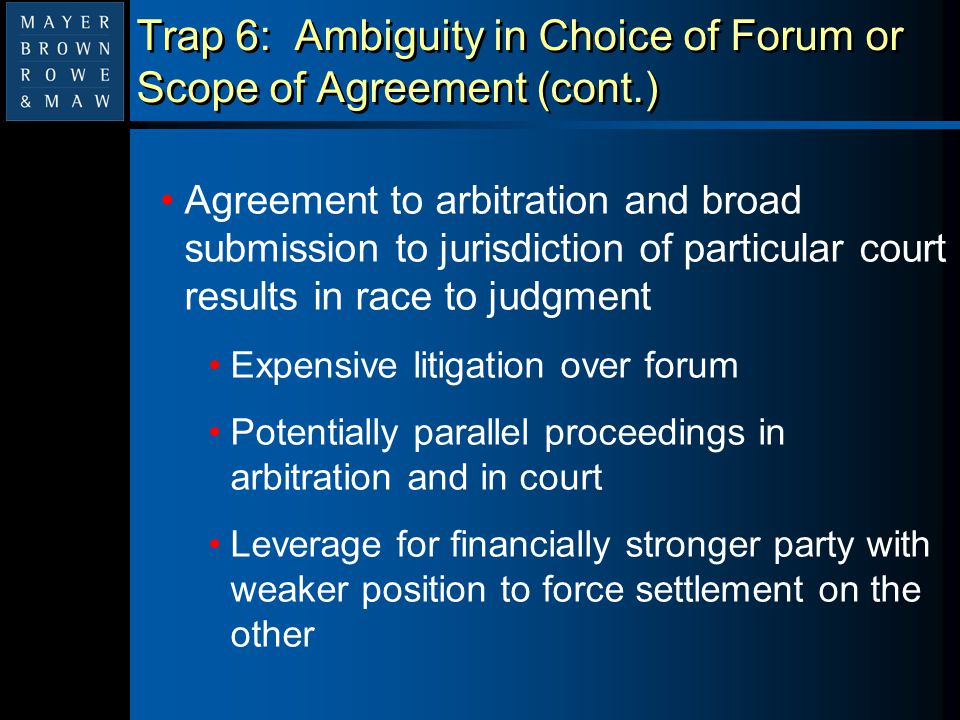 Trap 6: Ambiguity in Choice of Forum or Scope of Agreement (cont.) Agreement to arbitration and broad submission to jurisdiction of particular court r
