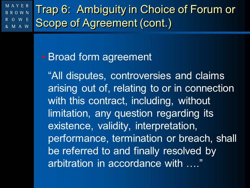 """Trap 6: Ambiguity in Choice of Forum or Scope of Agreement (cont.) Broad form agreement """"All disputes, controversies and claims arising out of, relati"""