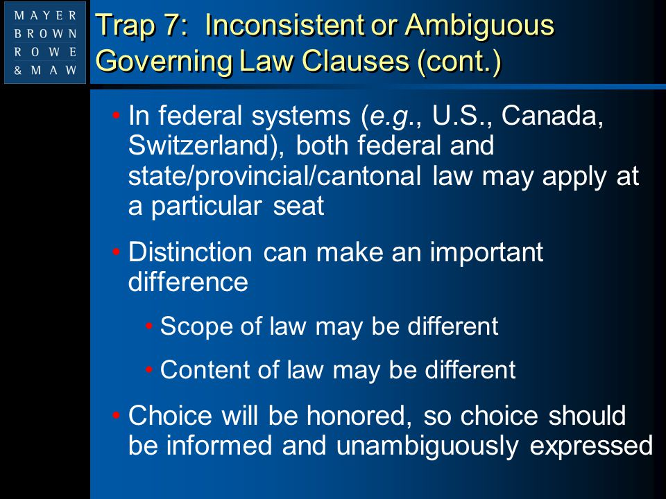 Trap 7: Inconsistent or Ambiguous Governing Law Clauses (cont.) In federal systems (e.g., U.S., Canada, Switzerland), both federal and state/provincia