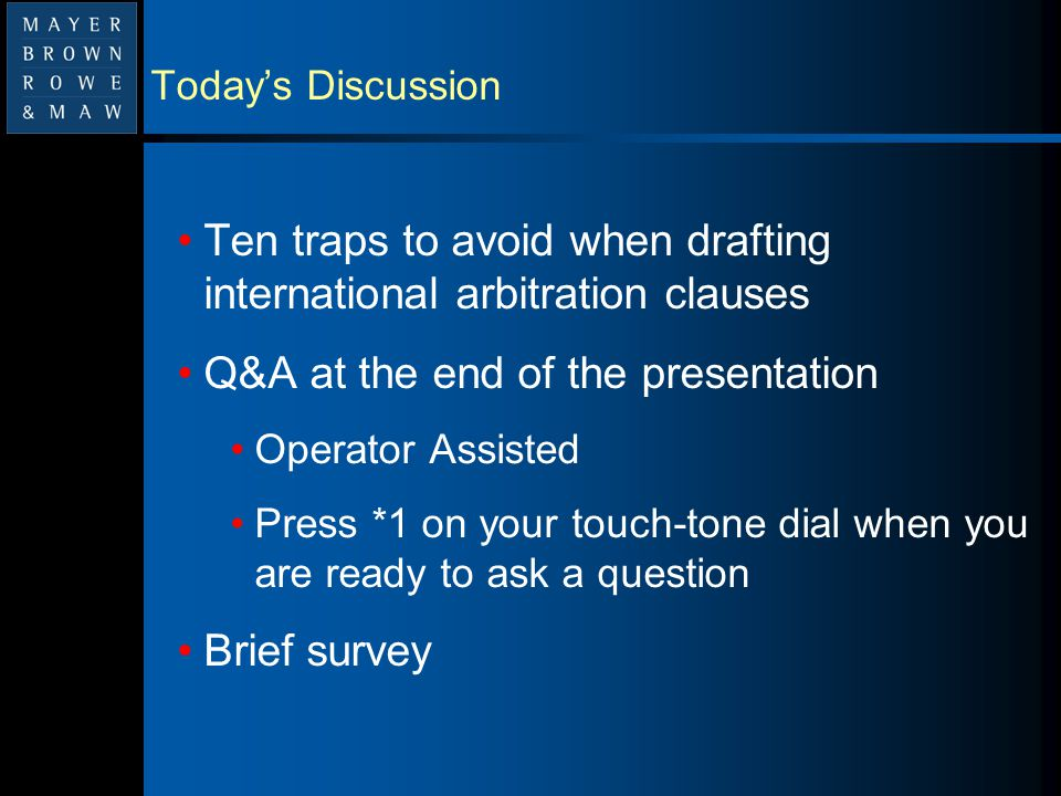 Today's Discussion Ten traps to avoid when drafting international arbitration clauses Q&A at the end of the presentation Operator Assisted Press *1 on