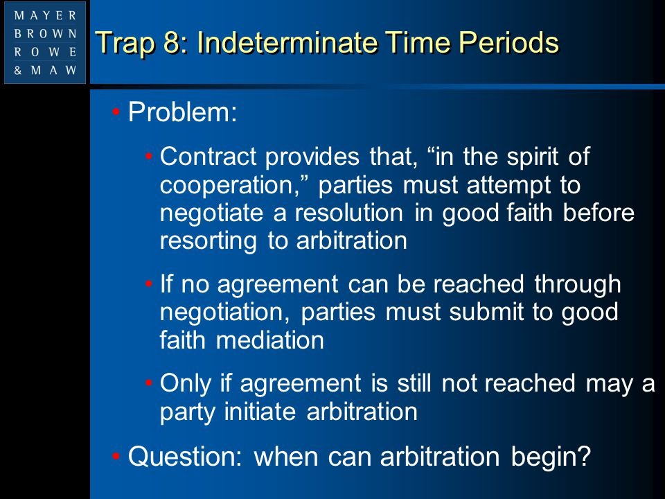 """Trap 8: Indeterminate Time Periods Problem: Contract provides that, """"in the spirit of cooperation,"""" parties must attempt to negotiate a resolution in"""