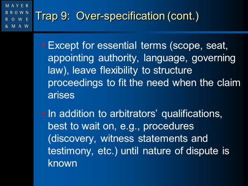 Trap 9: Over-specification (cont.) Except for essential terms (scope, seat, appointing authority, language, governing law), leave flexibility to struc