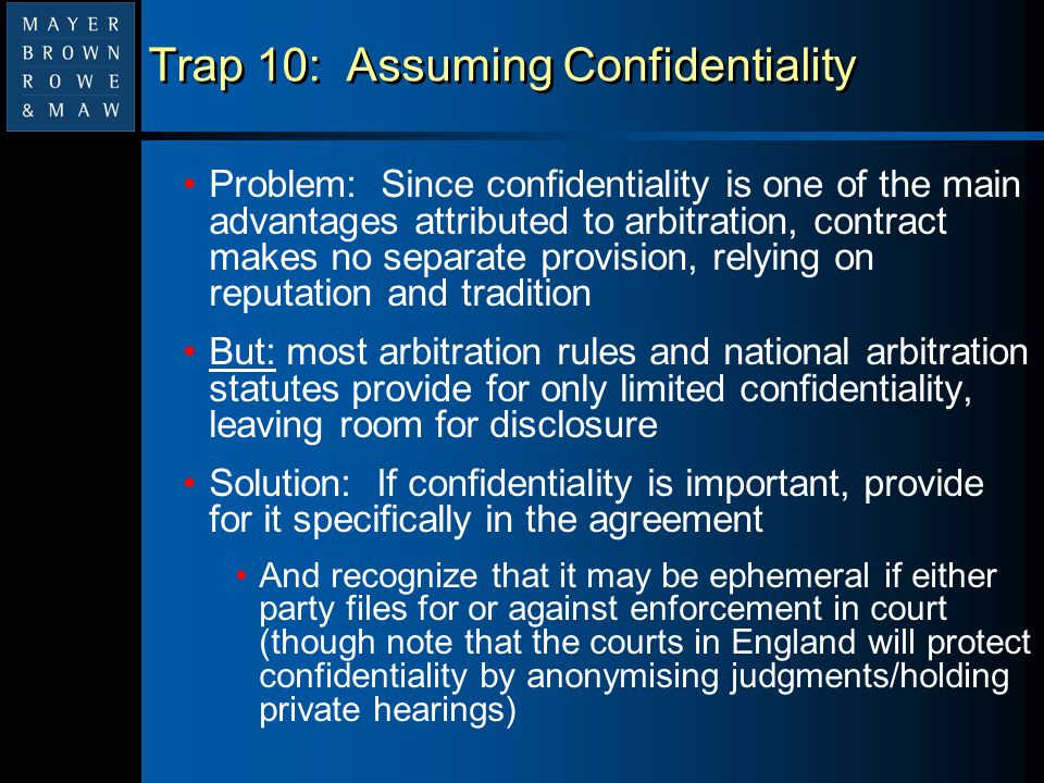 Trap 10: Assuming Confidentiality Problem: Since confidentiality is one of the main advantages attributed to arbitration, contract makes no separate p