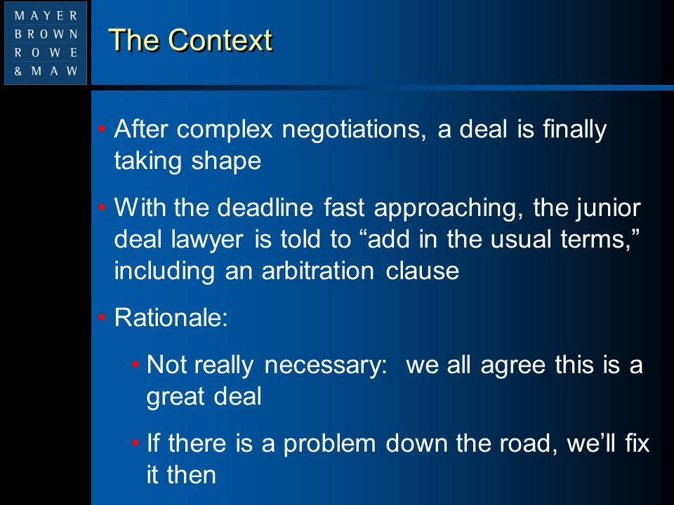 The Context (cont.) Four years later, a serious dispute breaks out, and everyone looks at the arbitration clause for the first time But with the dispute in full swing, both sides calculate their procedural advantages, and an agreement to correct problems in the dispute resolution terms is impossible