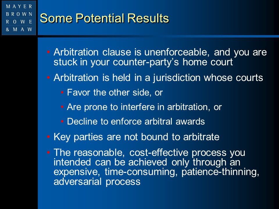 Some Potential Results Arbitration clause is unenforceable, and you are stuck in your counter-party's home court Arbitration is held in a jurisdiction