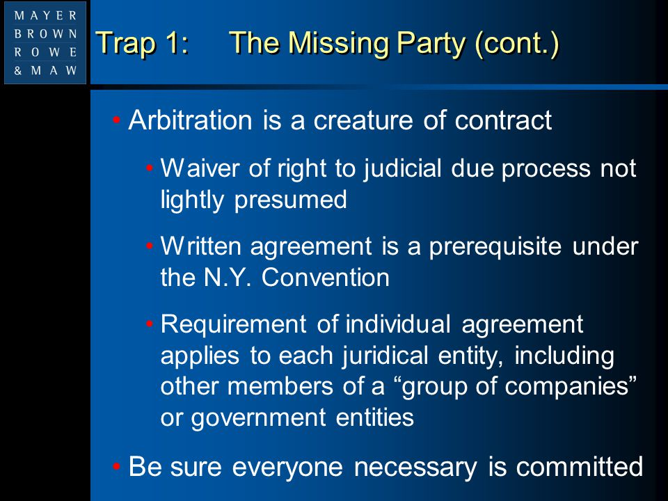 Trap 1:The Missing Party (cont.) Arbitration is a creature of contract Waiver of right to judicial due process not lightly presumed Written agreement