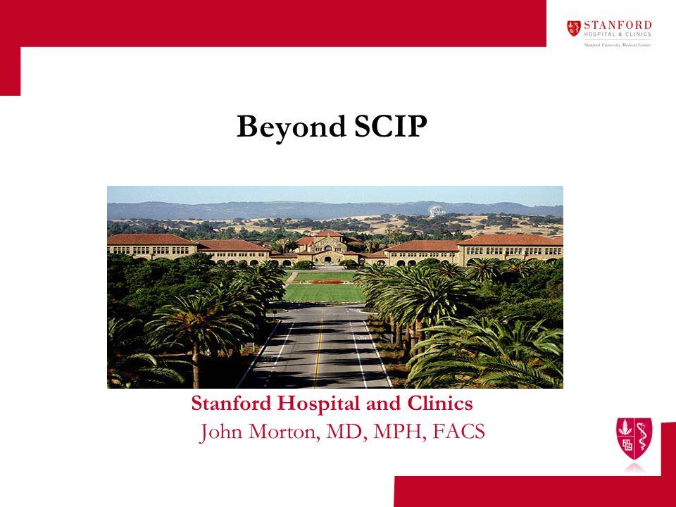 Beyond SCIP Stanford Hospital and Clinics John Morton, MD, MPH, FACS