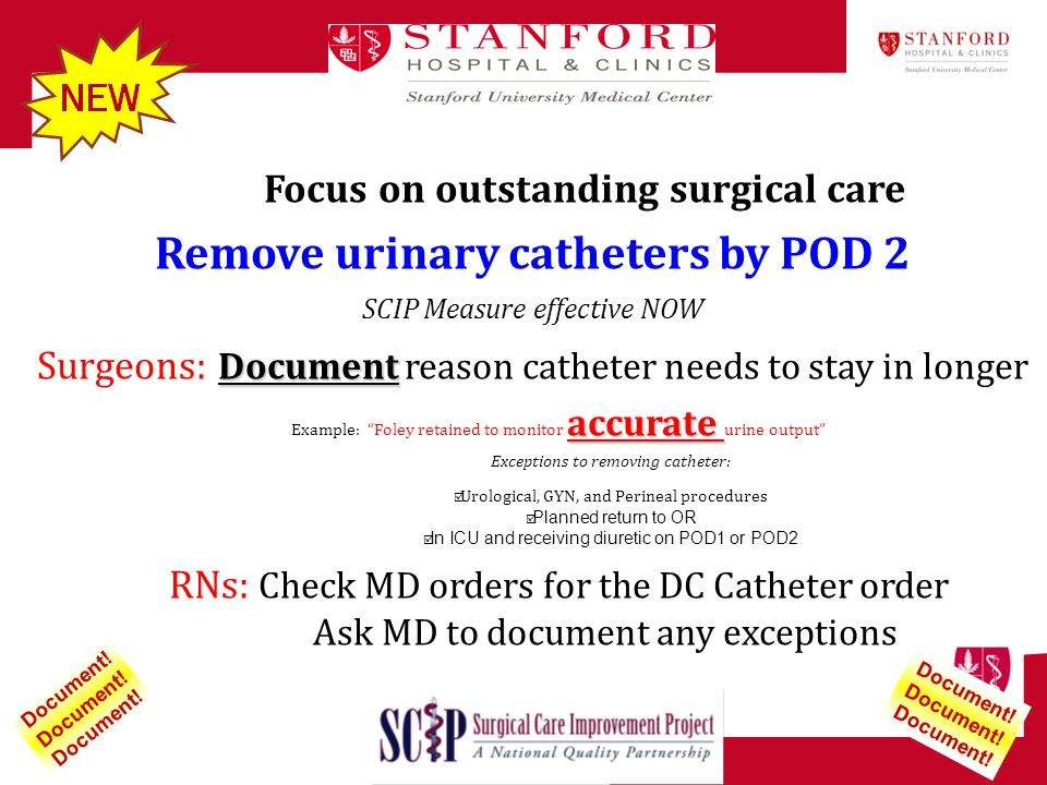 Focus on outstanding surgical care Remove urinary catheters by POD 2 SCIP Measure effective NOW Document Surgeons: Document reason catheter needs to s