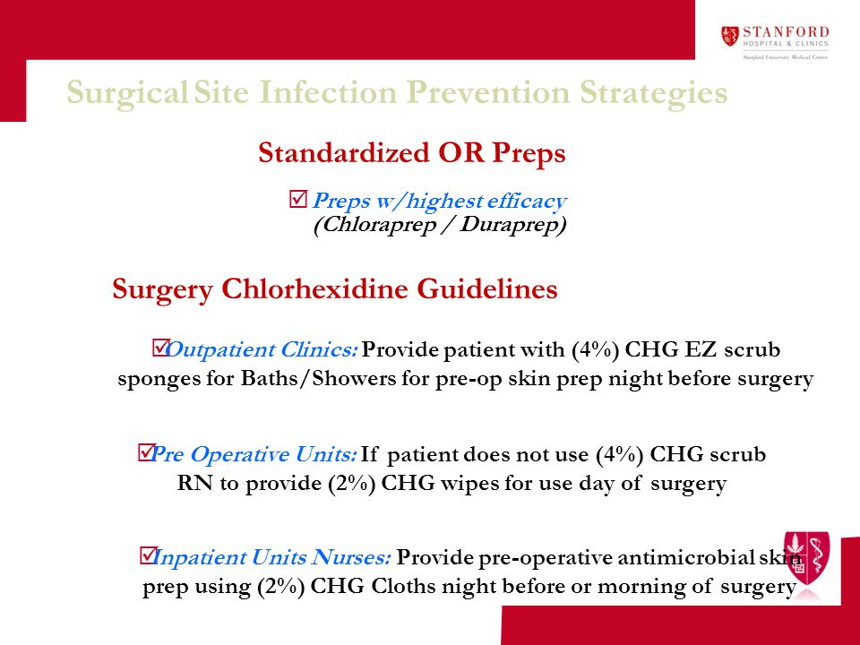 Surgical Site Infection Prevention Strategies Standardized OR Preps Surgery Chlorhexidine Guidelines  Outpatient Clinics: Provide patient with (4%) C