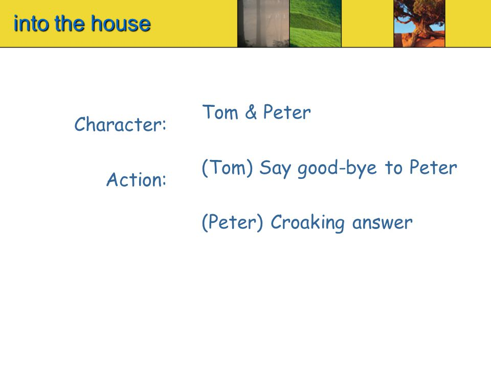 into the house Character: Action: Tom & Peter (Tom) Say good-bye to Peter (Peter) Croaking answer