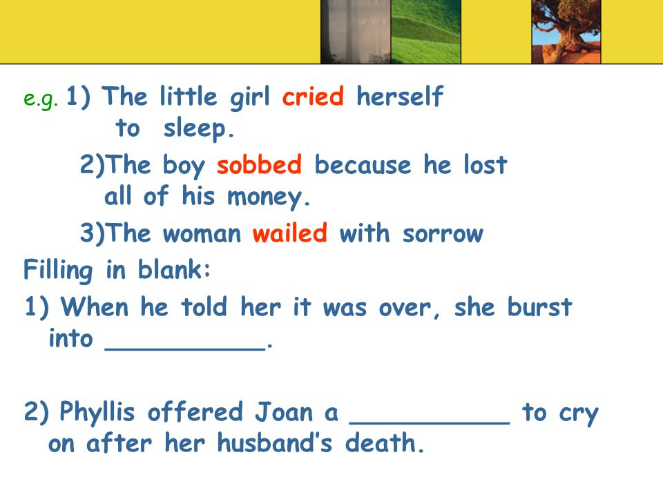 e.g. 1) The little girl cried herself to sleep. 2)The boy sobbed because he lost all of his money.
