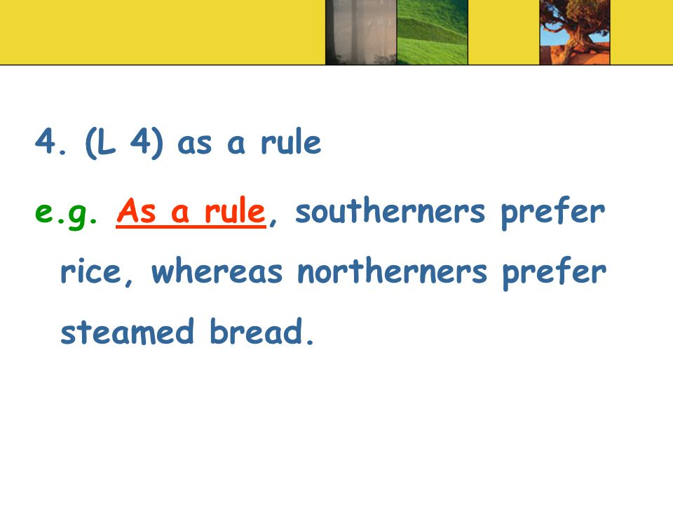 4. (L 4) as a rule e.g. As a rule, southerners prefer rice, whereas northerners prefer steamed bread.