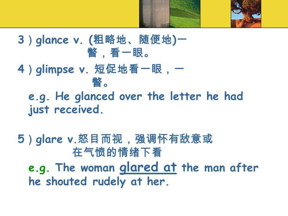 3 ) glance v. ( 粗略地、随便地 ) 一 瞥,看一眼。 4 ) glimpse v.