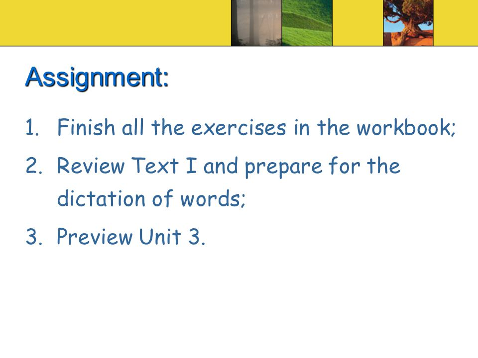 Assignment: 1.Finish all the exercises in the workbook; 2.Review Text I and prepare for the dictation of words; 3.Preview Unit 3.