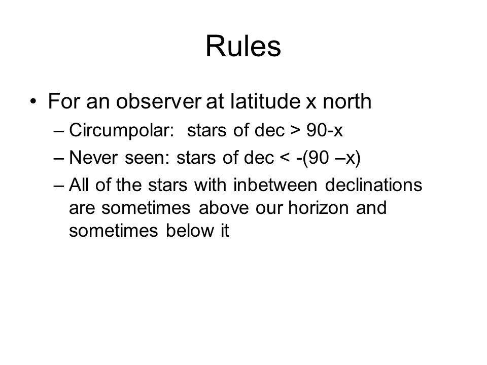 Rules For an observer at latitude x north –Circumpolar: stars of dec > 90-x –Never seen: stars of dec < -(90 –x) –All of the stars with inbetween declinations are sometimes above our horizon and sometimes below it