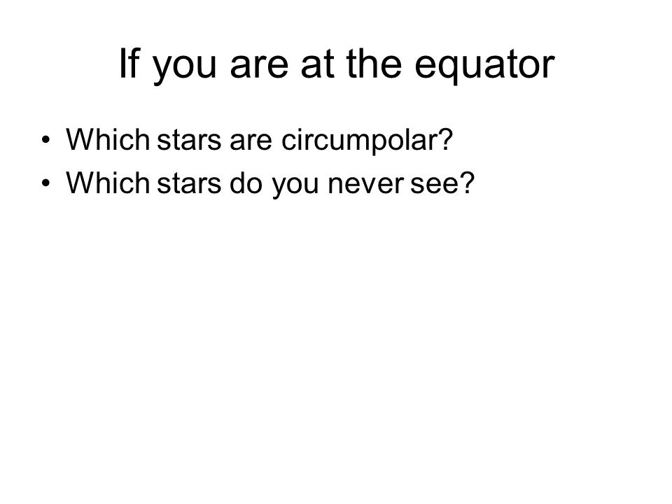 If you are at the equator Which stars are circumpolar Which stars do you never see